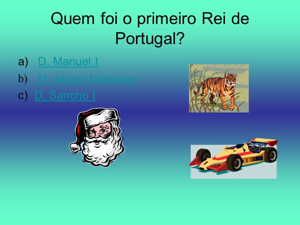 Quem foi o primeiro Rei de Portugal? a)D. Manuel ID. Manuel I b)D. Afonso HenriquesD. Afonso Henriques c) D. Sancho ID. Sancho I