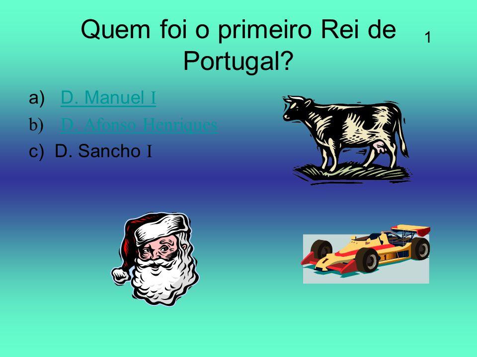 Quem foi o primeiro Rei de Portugal? a)D. Manuel ID. Manuel I b)D. Afonso HenriquesD. Afonso Henriques c) D. Sancho I 1