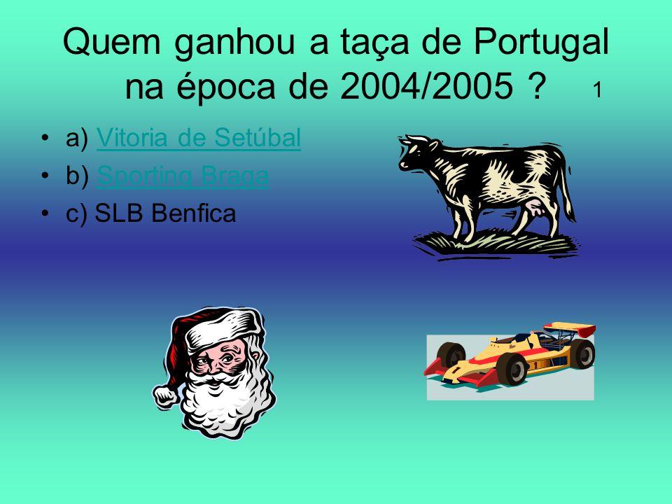 Quem ganhou a taça de Portugal na época de 2004/2005 ? a) Vitoria de SetúbalVitoria de Setúbal b) Sporting BragaSporting Braga c) SLB Benfica 1