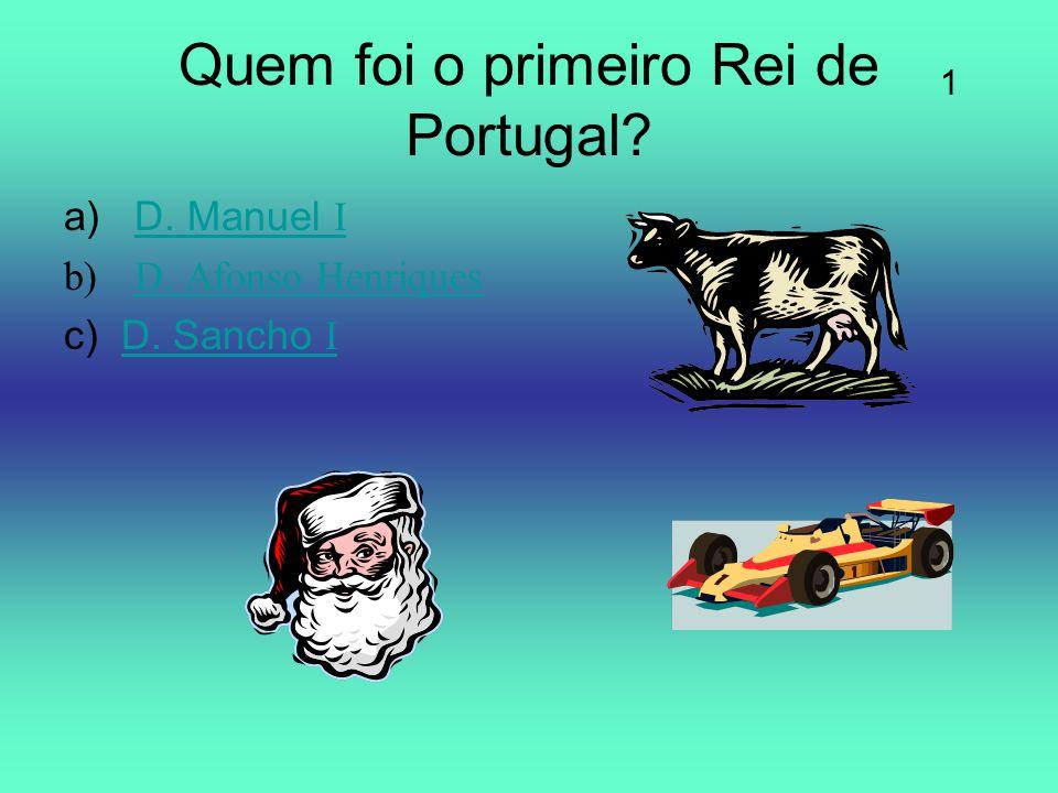 Quem foi o primeiro Rei de Portugal? a)D. Manuel ID. Manuel I b)D. Afonso HenriquesD. Afonso Henriques c) D. Sancho ID. Sancho I 1