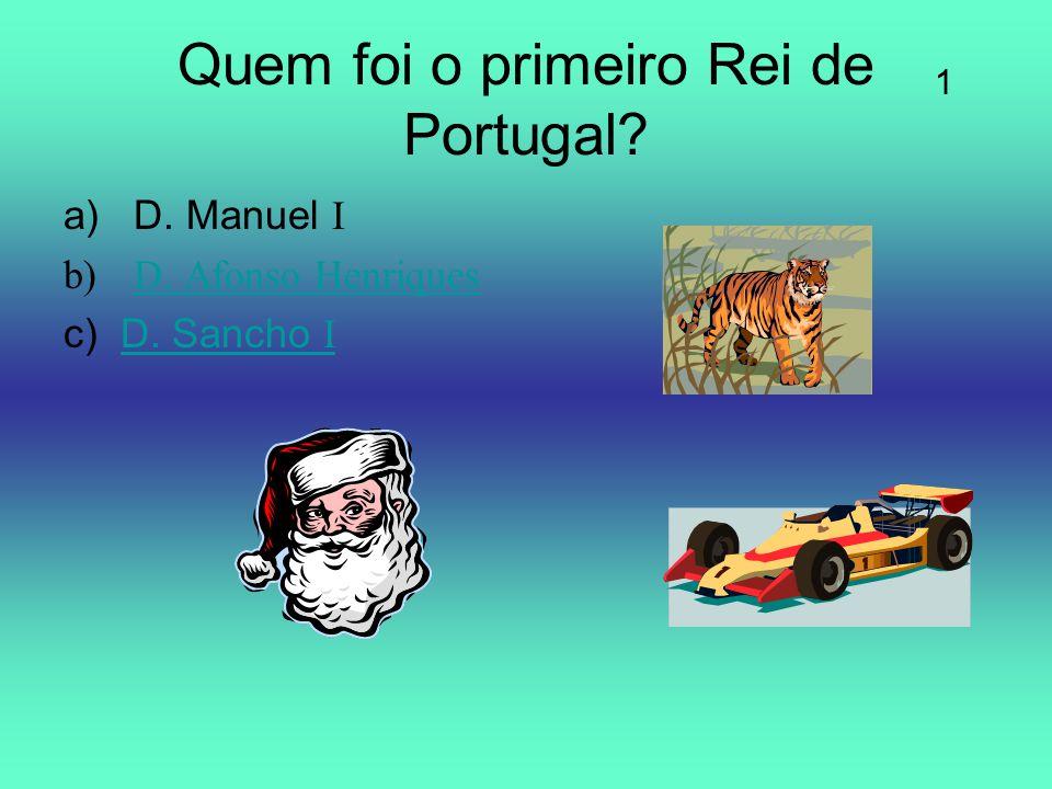 Quem foi o primeiro Rei de Portugal? a)D. Manuel I b)D. Afonso HenriquesD. Afonso Henriques c) D. Sancho ID. Sancho I 1