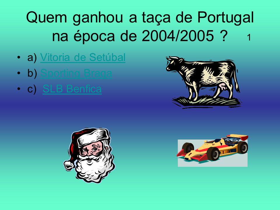 Quem ganhou a taça de Portugal na época de 2004/2005 ? a) Vitoria de SetúbalVitoria de Setúbal b) Sporting BragaSporting Braga c) SLB BenficaSLB Benfi