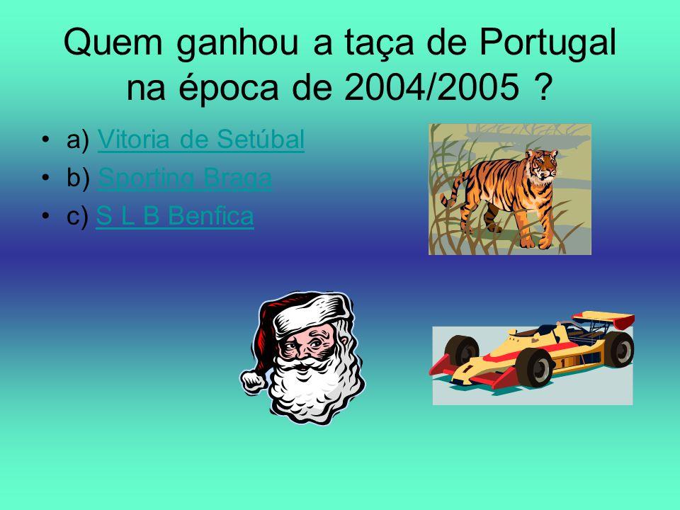 Quem ganhou a taça de Portugal na época de 2004/2005 ? a) Vitoria de SetúbalVitoria de Setúbal b) Sporting BragaSporting Braga c) S L B BenficaS L B B