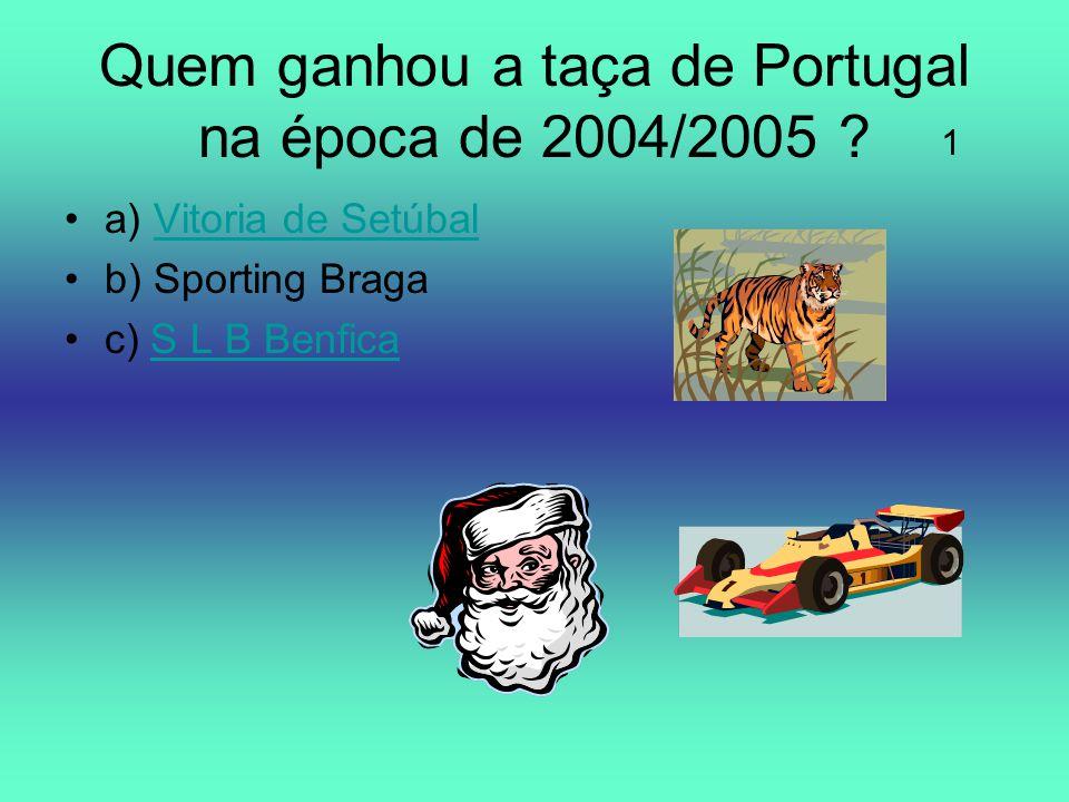 Quem ganhou a taça de Portugal na época de 2004/2005 ? a) Vitoria de SetúbalVitoria de Setúbal b) Sporting Braga c) S L B BenficaS L B Benfica 1