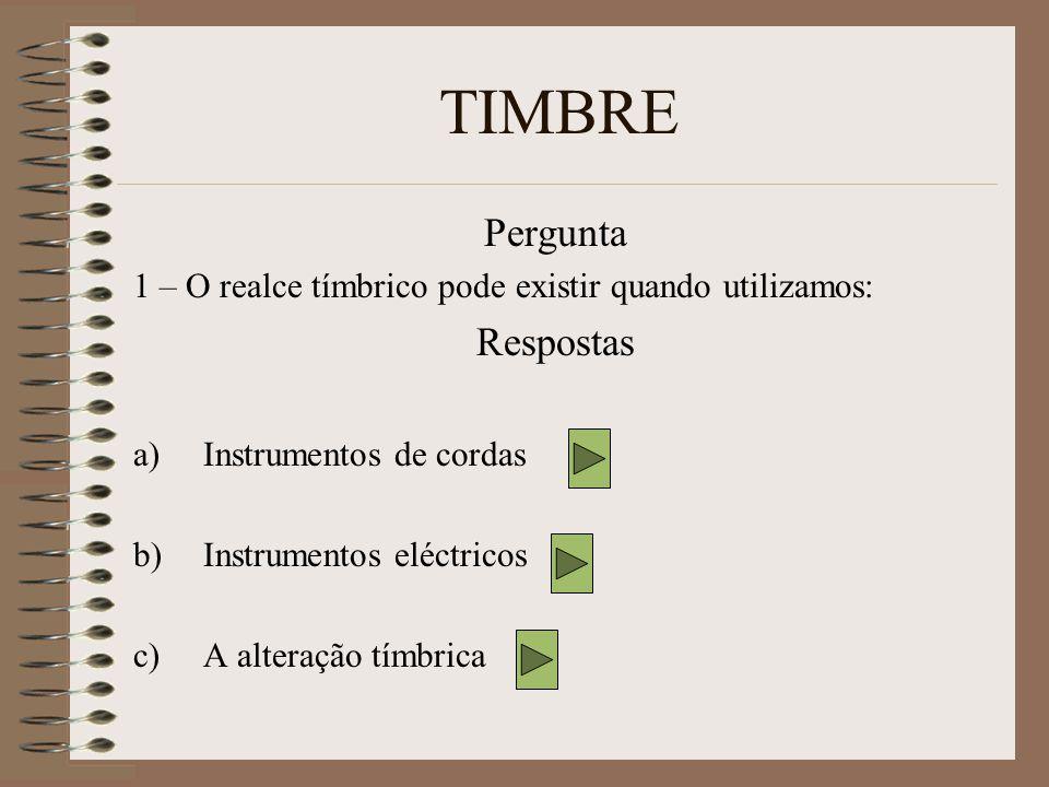 TIMBRE Pergunta 1 – O realce tímbrico pode existir quando utilizamos: Respostas a)Instrumentos de cordas b)Instrumentos eléctricos c)A alteração tímbrica