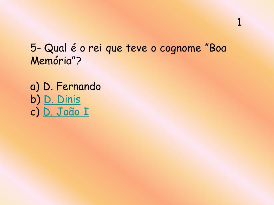 5- Qual é o rei que teve o cognome Boa Memória? a) D. Fernando b) D. Dinis c) D. João ID. DinisD. João I 1