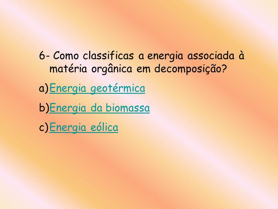 6- Como classificas a energia associada à matéria orgânica em decomposição? a)Energia geotérmicaEnergia geotérmica b)Energia da biomassaEnergia da bio
