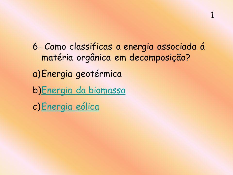 1 6- Como classificas a energia associada á matéria orgânica em decomposição? a)Energia geotérmica b)Energia da biomassaEnergia da biomassa c)Energia