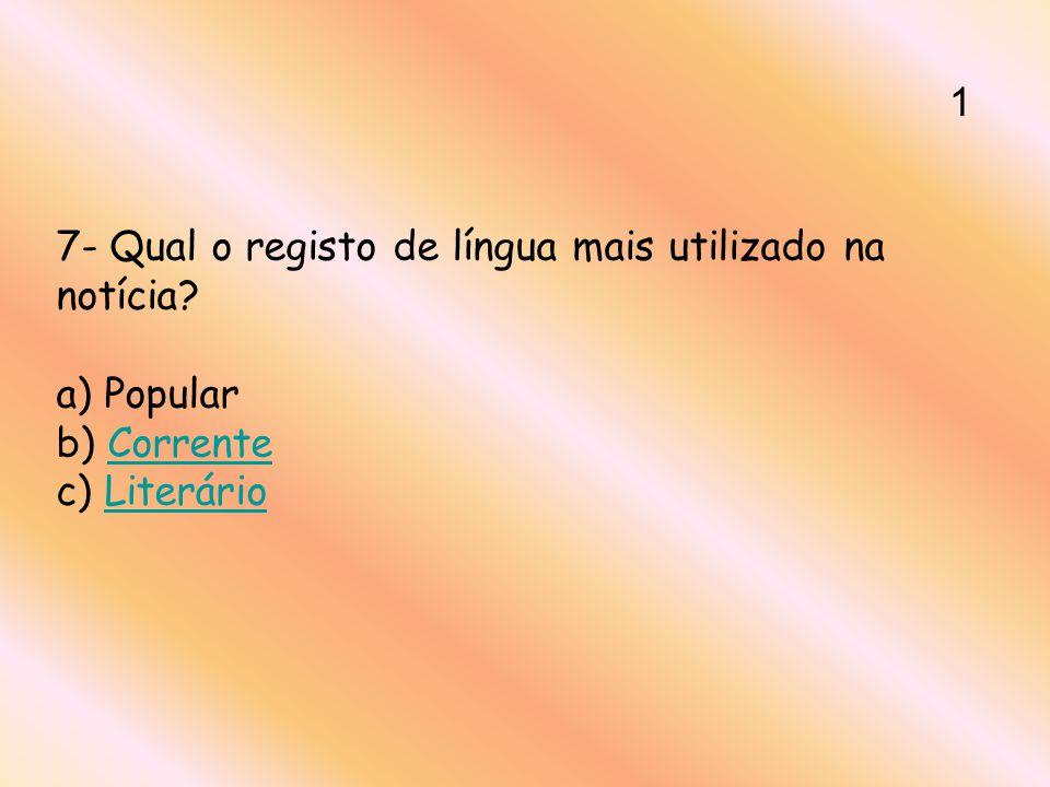 7- Qual o registo de língua mais utilizado na notícia? a) Popular b) Corrente c) LiterárioCorrenteLiterário 1