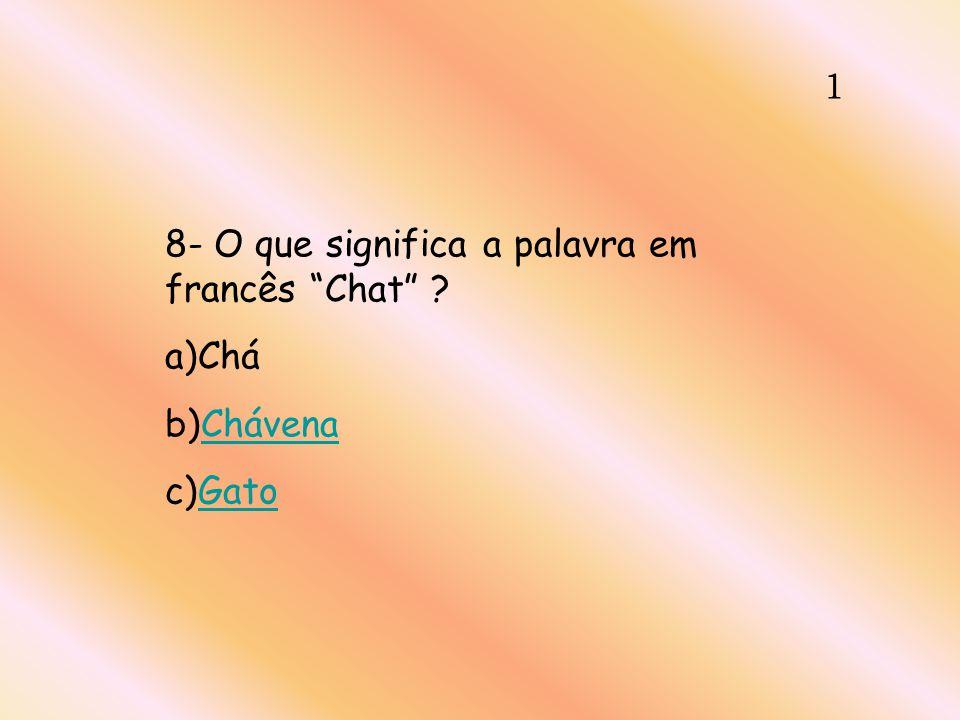 1 8- O que significa a palavra em francês Chat ? a)Chá b)ChávenaChávena c)GatoGato