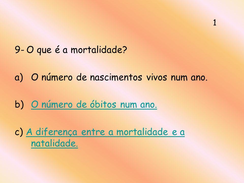 9- O que é a mortalidade? a)O número de nascimentos vivos num ano. b)O número de óbitos num ano.O número de óbitos num ano. c) A diferença entre a mor