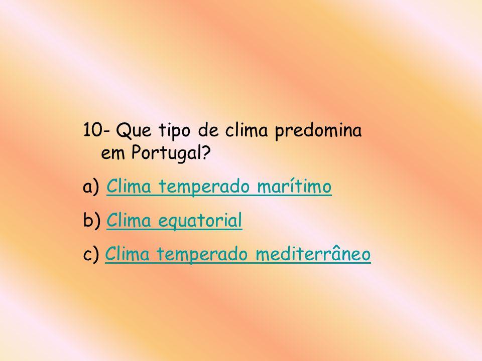 10- Que tipo de clima predomina em Portugal? a) Clima temperado marítimoClima temperado marítimo b) Clima equatorialClima equatorial c) Clima temperad