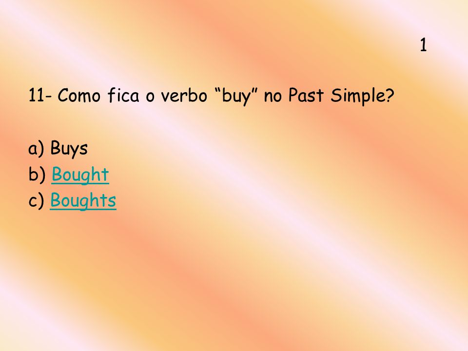 11- Como fica o verbo buy no Past Simple? a) Buys b) BoughtBought c) BoughtsBoughts 1