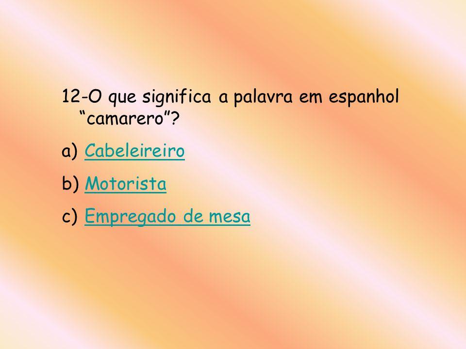 12-O que significa a palavra em espanhol camarero? a) CabeleireiroCabeleireiro b) MotoristaMotorista c) Empregado de mesaEmpregado de mesa