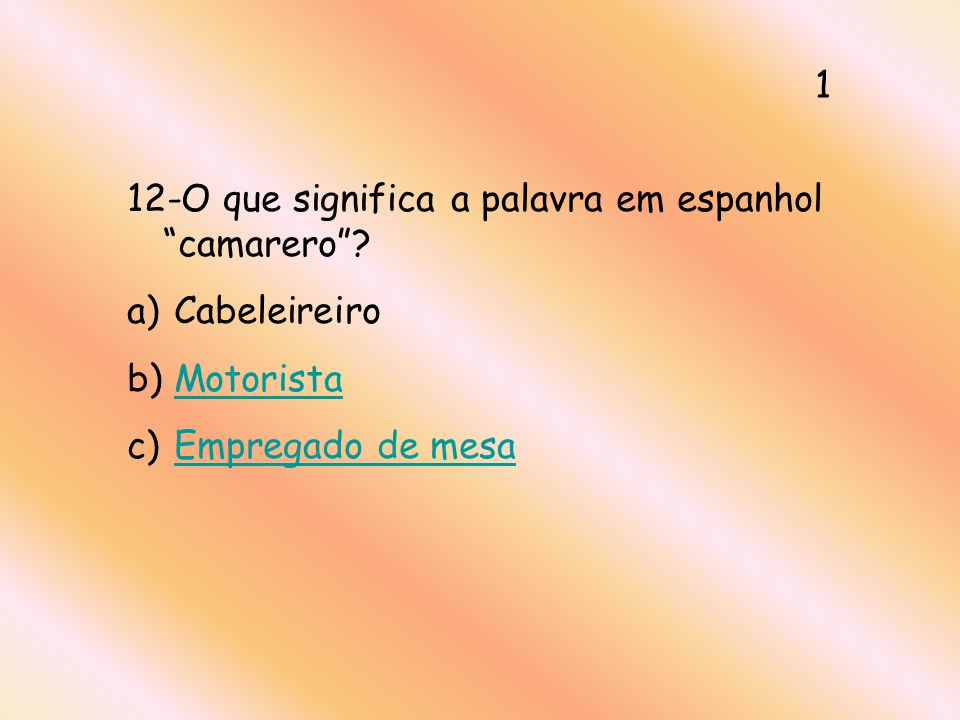 12-O que significa a palavra em espanhol camarero? a) Cabeleireiro b) MotoristaMotorista c) Empregado de mesaEmpregado de mesa 1