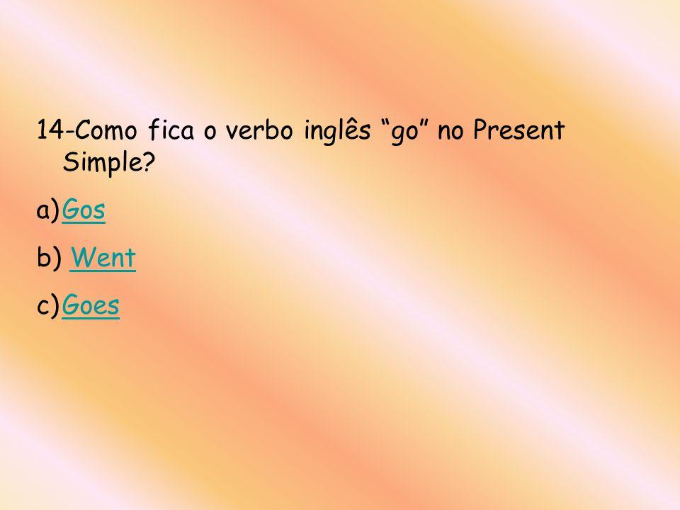 14-Como fica o verbo inglês go no Present Simple? a)GosGos b) WentWent c)GoesGoes