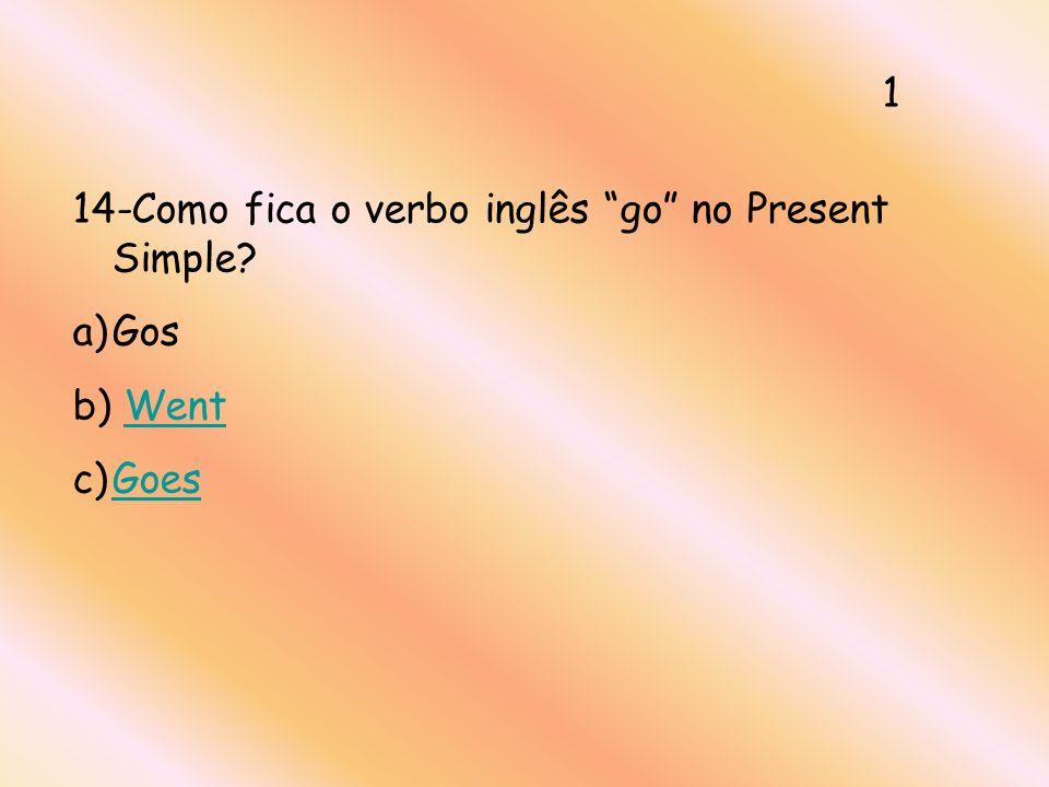 14-Como fica o verbo inglês go no Present Simple? a)Gos b) WentWent c)GoesGoes 1