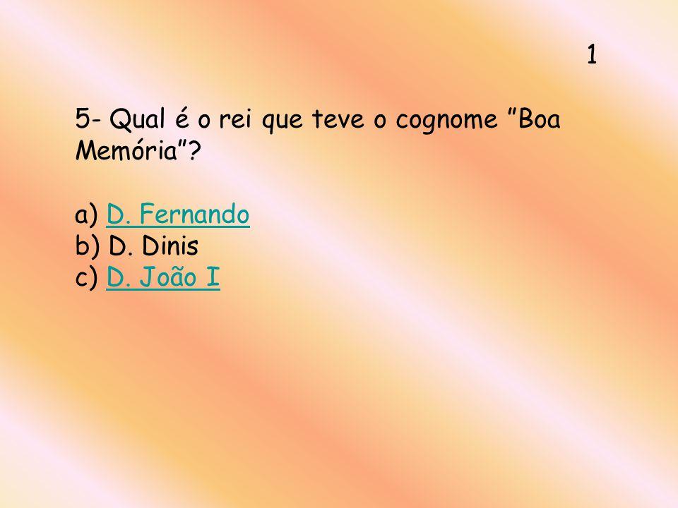 5- Qual é o rei que teve o cognome Boa Memória? a) D. Fernando b) D. Dinis c) D. João ID. FernandoD. João I 1