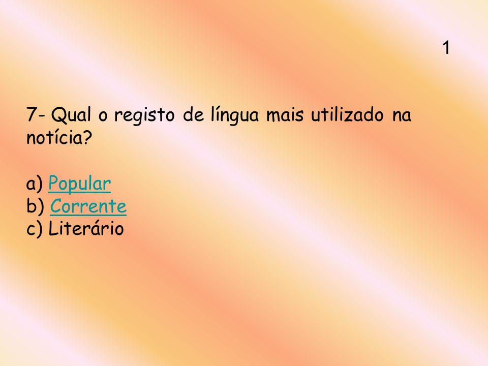 7- Qual o registo de língua mais utilizado na notícia? a) Popular b) Corrente c) LiterárioPopularCorrente 1