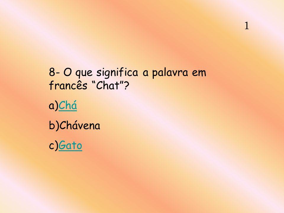 1 8- O que significa a palavra em francês Chat? a)CháChá b)Chávena c)GatoGato