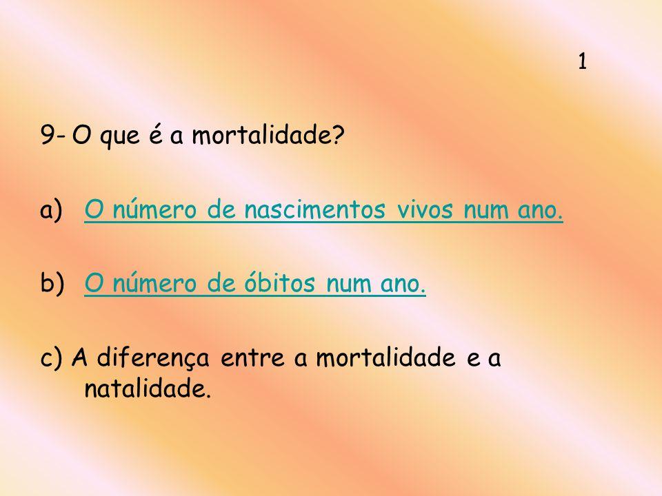 9- O que é a mortalidade? a)O número de nascimentos vivos num ano.O número de nascimentos vivos num ano. b)O número de óbitos num ano.O número de óbit