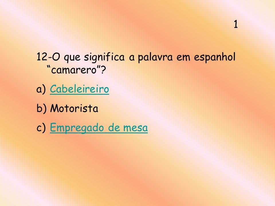 12-O que significa a palavra em espanhol camarero? a) CabeleireiroCabeleireiro b) Motorista c) Empregado de mesaEmpregado de mesa 1