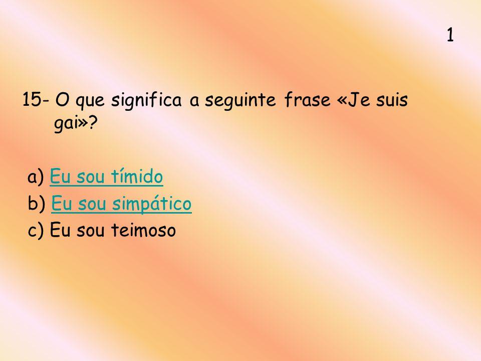 15- O que significa a seguinte frase «Je suis gai»? a) Eu sou tímidoEu sou tímido b) Eu sou simpáticoEu sou simpático c) Eu sou teimoso 1