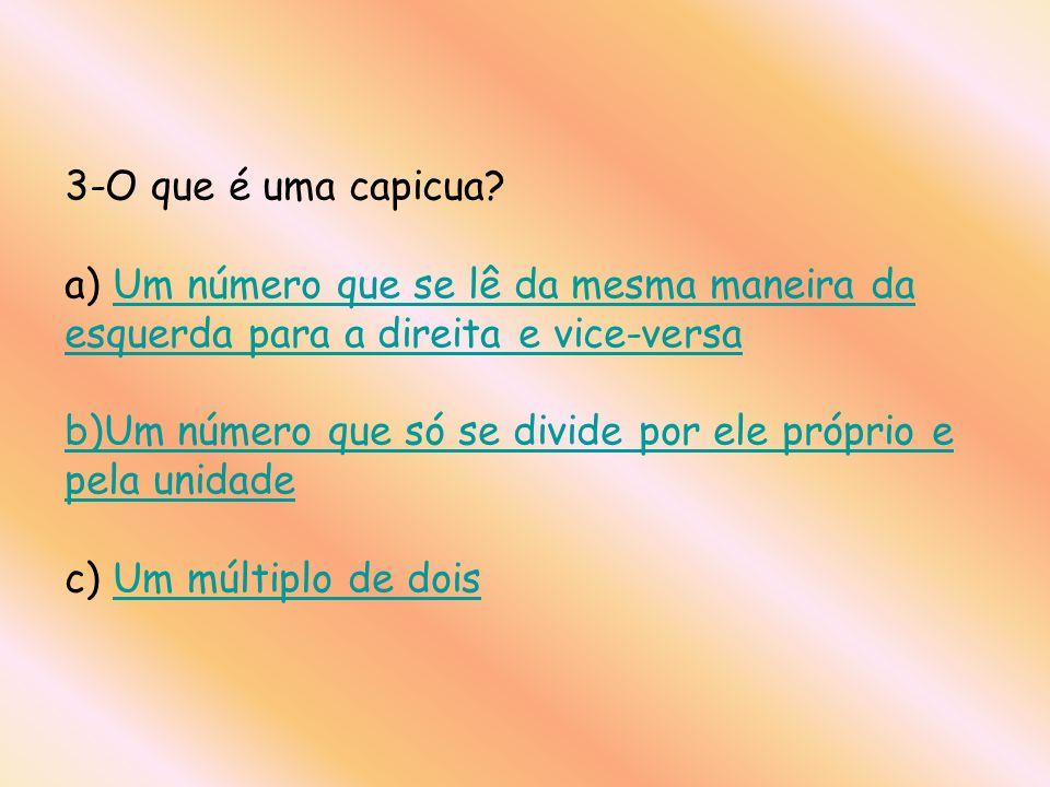3-O que é uma capicua? a) Um número que se lê da mesma maneira da esquerda para a direita e vice-versa b)Um número que só se divide por ele próprio e