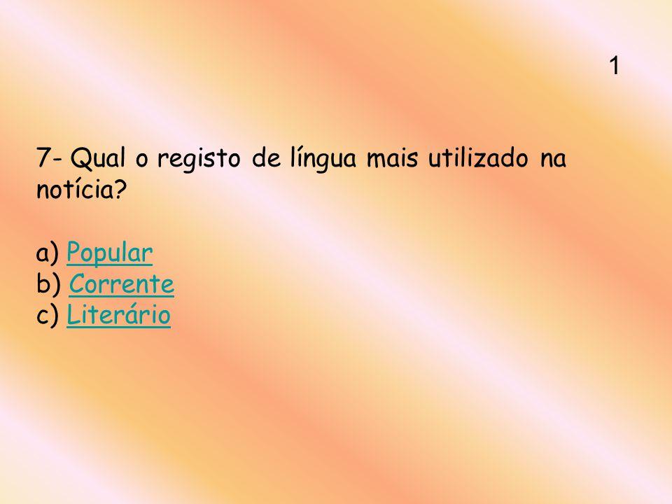 7- Qual o registo de língua mais utilizado na notícia? a) Popular b) Corrente c) LiterárioPopularCorrenteLiterário 1
