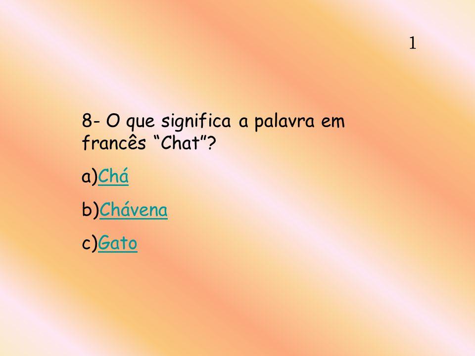 1 8- O que significa a palavra em francês Chat? a)CháChá b)ChávenaChávena c)GatoGato