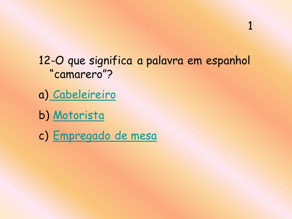 12-O que significa a palavra em espanhol camarero? a) Cabeleireiro Cabeleireiro b) MotoristaMotorista c) Empregado de mesaEmpregado de mesa 1