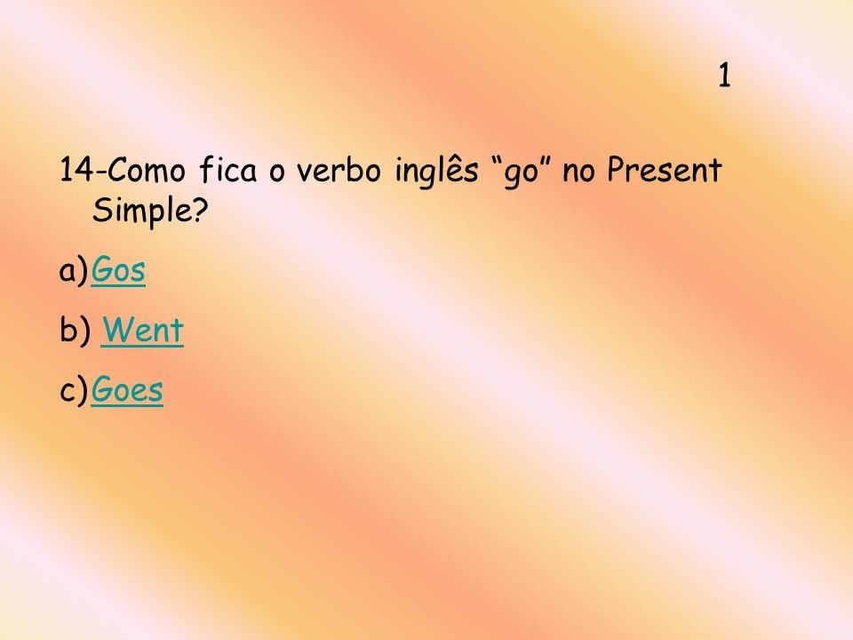 14-Como fica o verbo inglês go no Present Simple? a)GosGos b) WentWent c)GoesGoes 1
