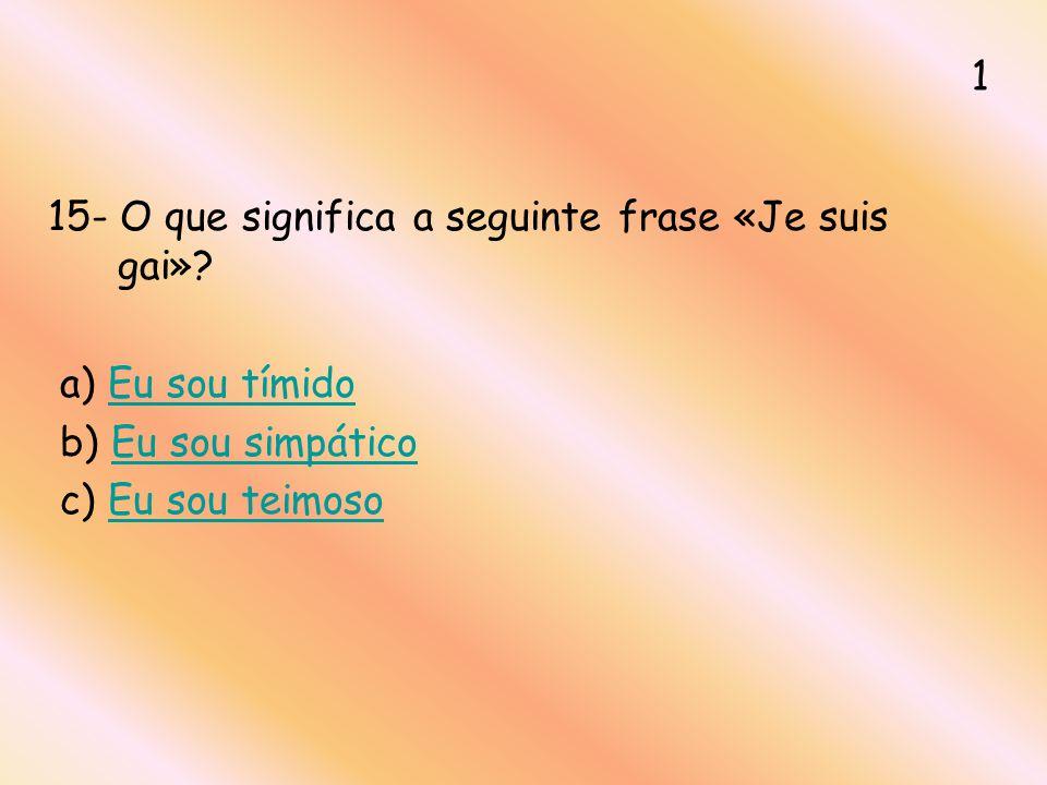 15- O que significa a seguinte frase «Je suis gai»? a) Eu sou tímidoEu sou tímido b) Eu sou simpáticoEu sou simpático c) Eu sou teimosoEu sou teimoso