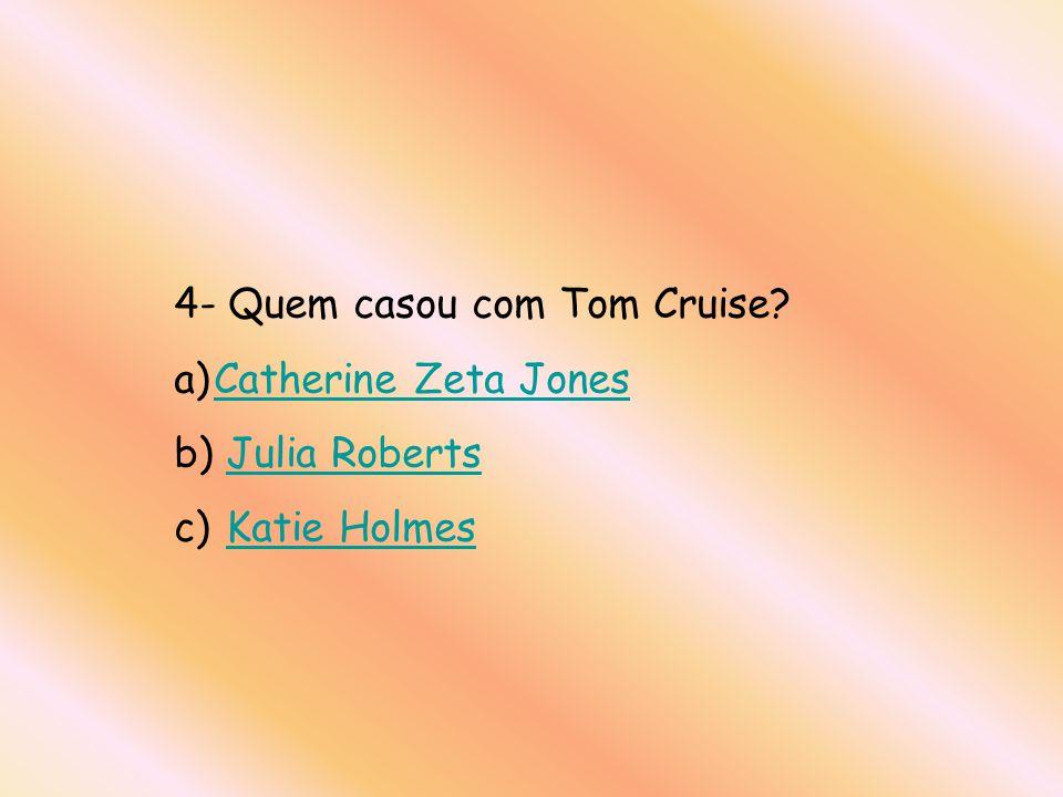 4- Quem casou com Tom Cruise? a)Catherine Zeta JonesCatherine Zeta Jones b) Julia RobertsJulia Roberts c) Katie HolmesKatie Holmes