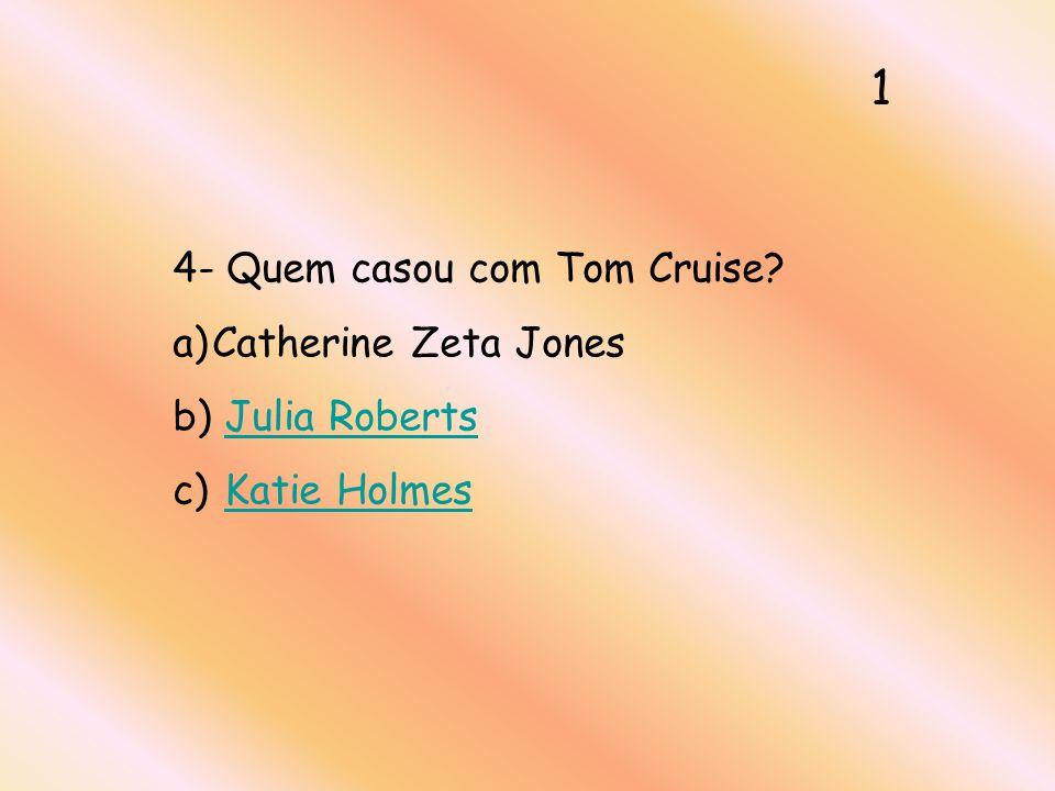 4- Quem casou com Tom Cruise? a)Catherine Zeta Jones b) Julia RobertsJulia Roberts c) Katie HolmesKatie Holmes 1