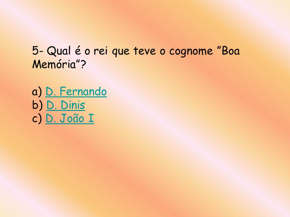 5- Qual é o rei que teve o cognome Boa Memória? a) D. Fernando b) D. Dinis c) D. João ID. FernandoD. DinisD. João I
