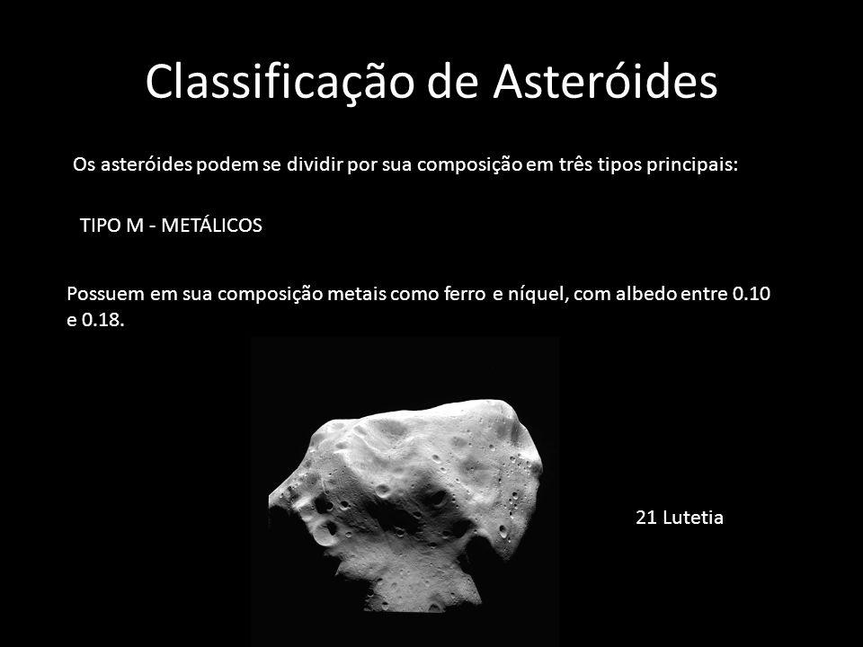 Classificação de Asteróides Os asteróides podem se dividir por sua composição em três tipos principais: TIPO M - METÁLICOS Possuem em sua composição m