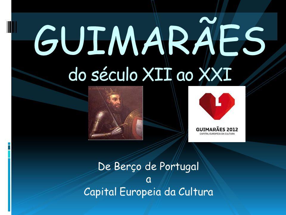 GUIMARÃES do século XII ao XXI De Berço de Portugal a Capital Europeia da Cultura