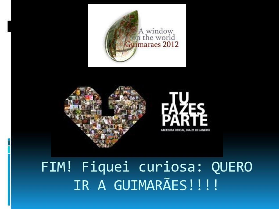 FIM! Fiquei curiosa: QUERO IR A GUIMARÃES!!!!