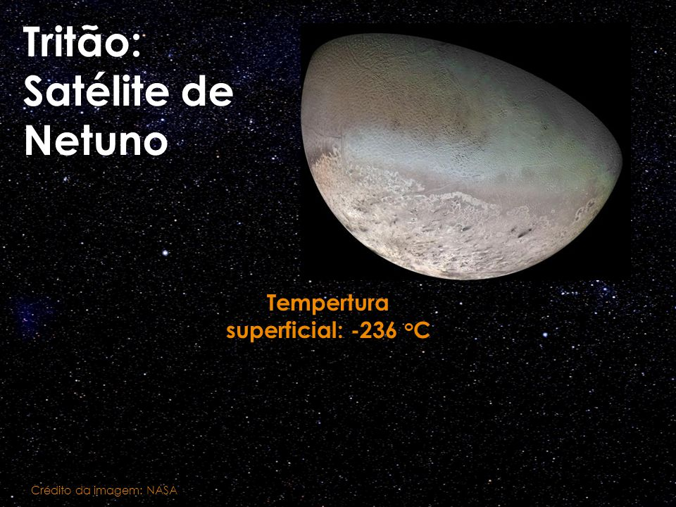 Tritão: Satélite de Netuno Tempertura superficial: -236 o C Crédito da imagem: NASA