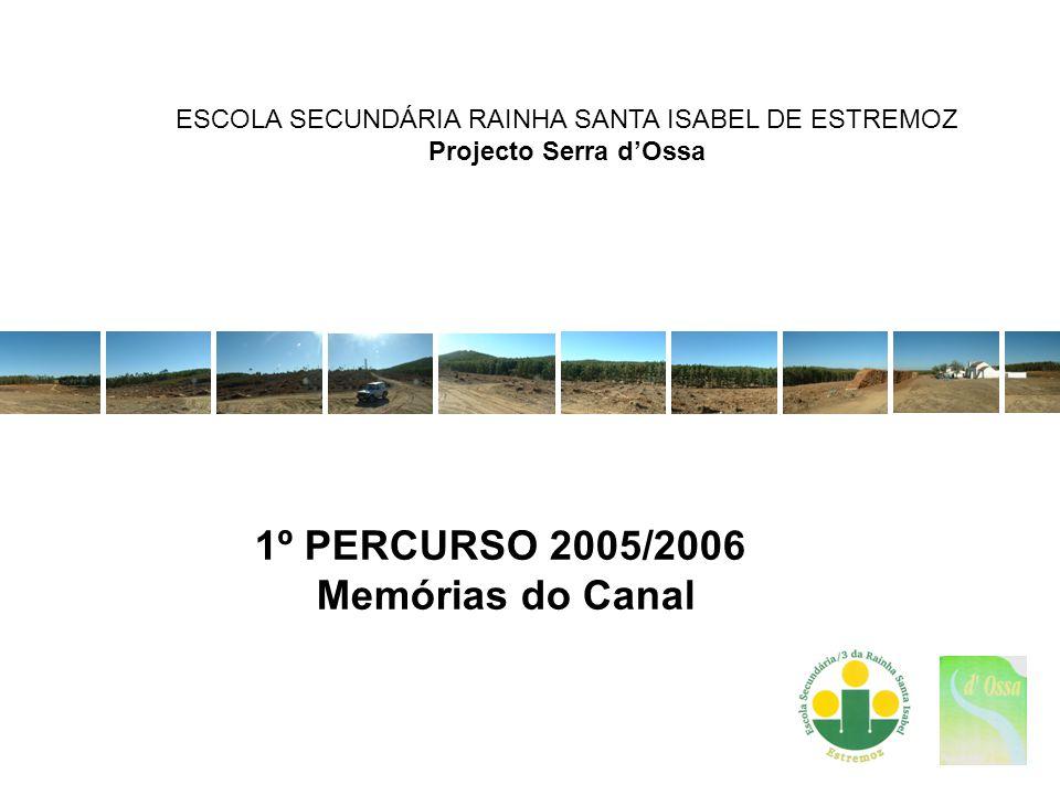 2005 memórias do Canal ESCOLA SECUNDÁRIA RAINHA SANTA ISABEL DE ESTREMOZ Percurso na Serra dOssa Dia 25 de Outubro de 2005 – (terça-feira) Saída – 14 h Chegada – 17 h Participantes: Alunos de 11º F Professores do Projecto – M.