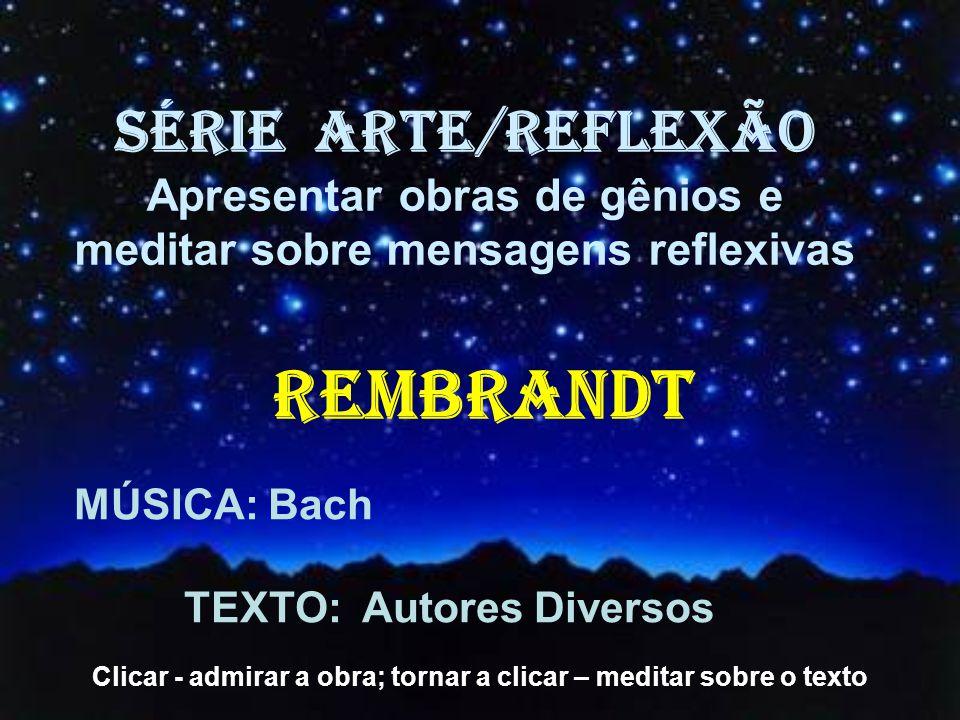 MÚSICA: Bach TEXTO: Autores Diversos SÉRIE ARTE/REFLEXÃO Apresentar obras de gênios e meditar sobre mensagens reflexivas REMBRANDT Clicar - admirar a obra; tornar a clicar – meditar sobre o texto