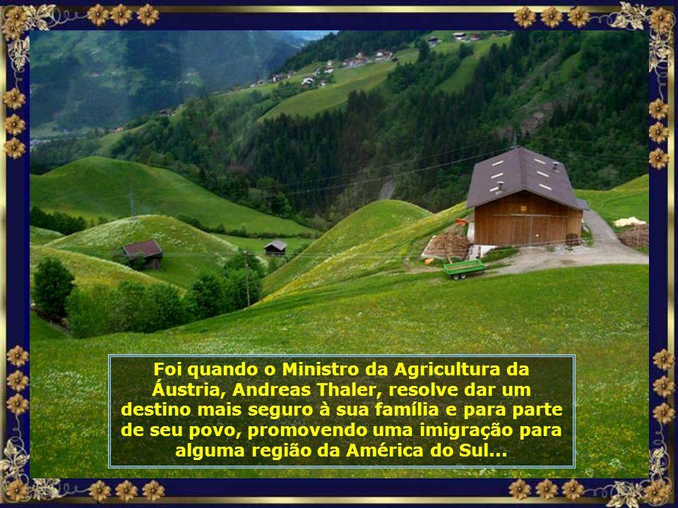 Foi quando o Ministro da Agricultura da Áustria, Andreas Thaler, resolve dar um destino mais seguro à sua família e para parte de seu povo, promovendo uma imigração para alguma região da América do Sul...