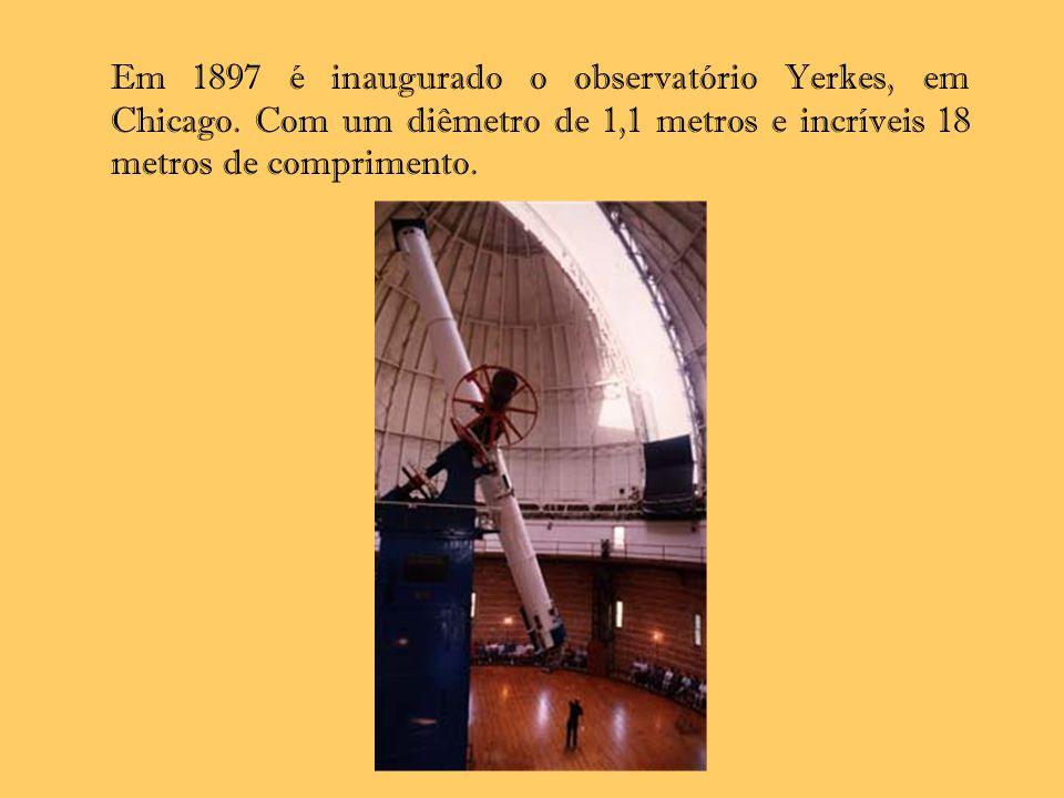 Em 1897 é inaugurado o observatório Yerkes, em Chicago. Com um diêmetro de 1,1 metros e incríveis 18 metros de comprimento.