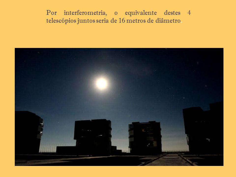 Por interferometria, o equivalente destes 4 telescópios juntos seria de 16 metros de diâmetro.