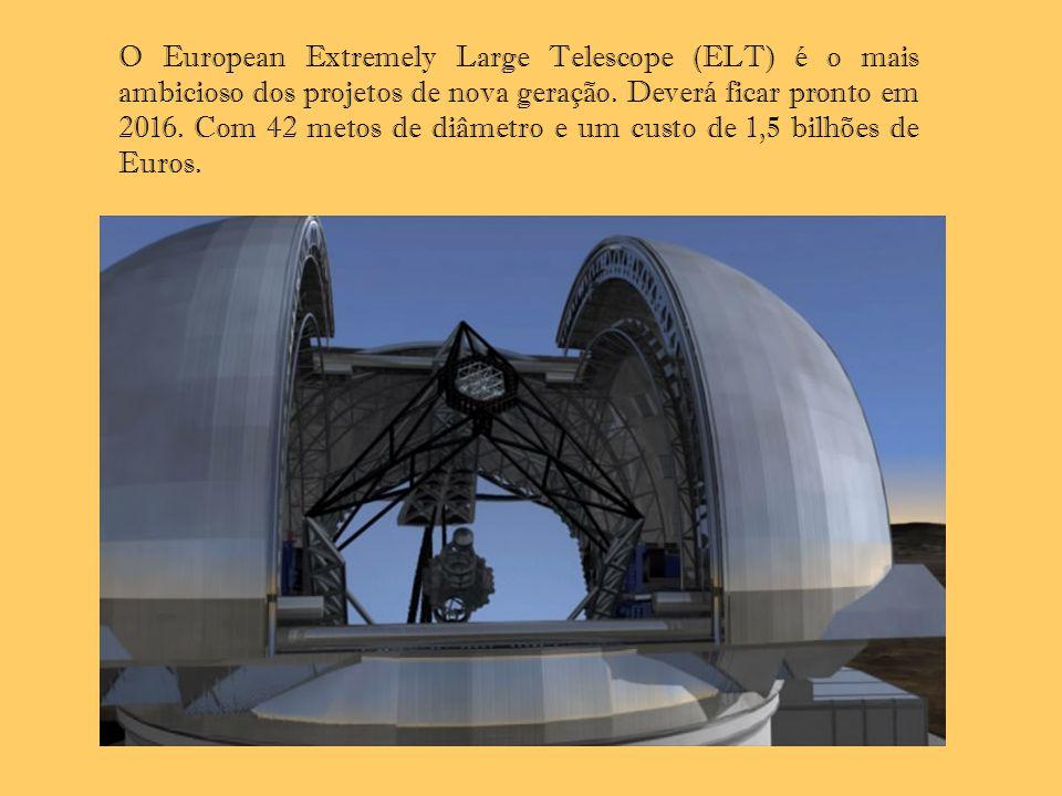 O European Extremely Large Telescope (ELT) é o mais ambicioso dos projetos de nova geração. Deverá ficar pronto em 2016. Com 42 metos de diâmetro e um