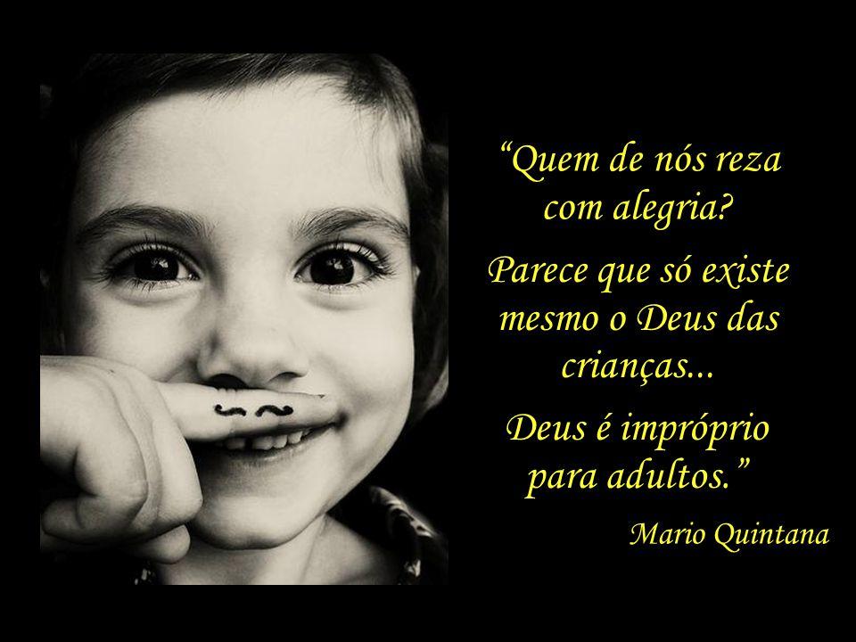 A criança que brinca e o poeta que faz um poema – Estão ambos na mesma idade mágica. Mario Quintana Ah, aquela confiança que tem uma criança rezando..