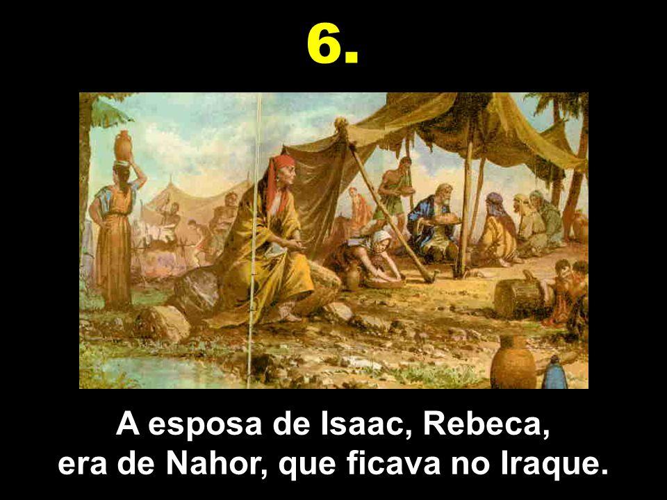 A esposa de Isaac, Rebeca, era de Nahor, que ficava no Iraque. 6.