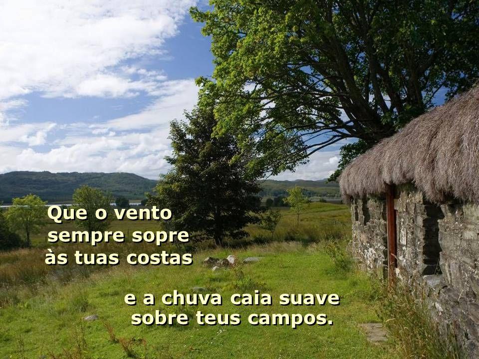 Que o vento sempre sopre às tuas costas Que o vento sempre sopre às tuas costas e a chuva caia suave sobre teus campos.