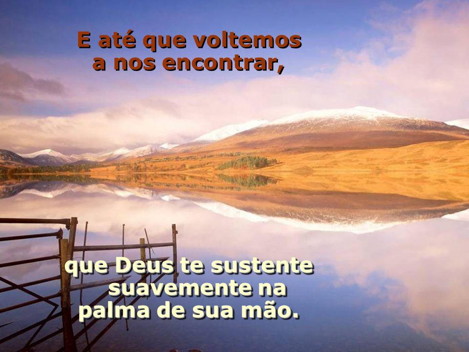 Que teus vizinhos te respeitem, os problemas te abandonem, os anjos te protejam, e o céu te acolha.